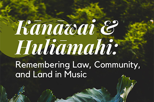 "Background image of Hawaii vegetation and words ""Kanawai & Huliamahi: Remembering Law, Community, and Land in Music."""