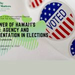 """Photo collage featuring images including """"I Voted"""" stickers and Why it Matters: Civic and Electoral Participation logo and event title """"The Power of Hawaii's Voters: Agency and Representation in Elections"""" Tuesday, February 9, 2021 5:30-6:30 PM (HST)."""