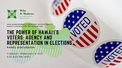 "Photo collage featuring images including ""I Voted"" stickers and Why it Matters: Civic and Electoral Participation logo and event title ""The Power of Hawaii's Voters: Agency and Representation in Elections"" Tuesday, February 9, 2021 5:30-6:30 PM (HST)."